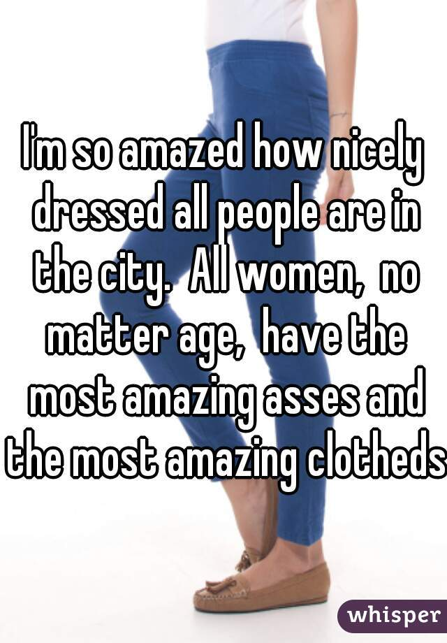 I'm so amazed how nicely dressed all people are in the city.  All women,  no matter age,  have the most amazing asses and the most amazing clotheds