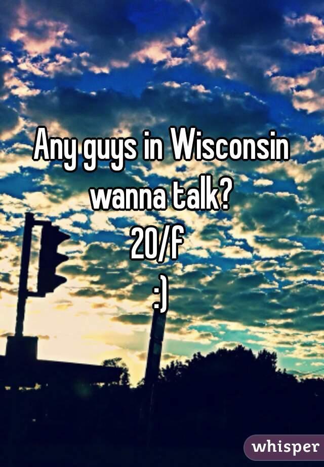 Any guys in Wisconsin wanna talk?  20/f  :)