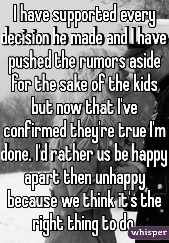 I have supported every decision he made and I have pushed the rumors aside for the sake of the kids but now that I've confirmed they're true I'm done. I'd rather us be happy apart then unhappy because we think it's the right thing to do.
