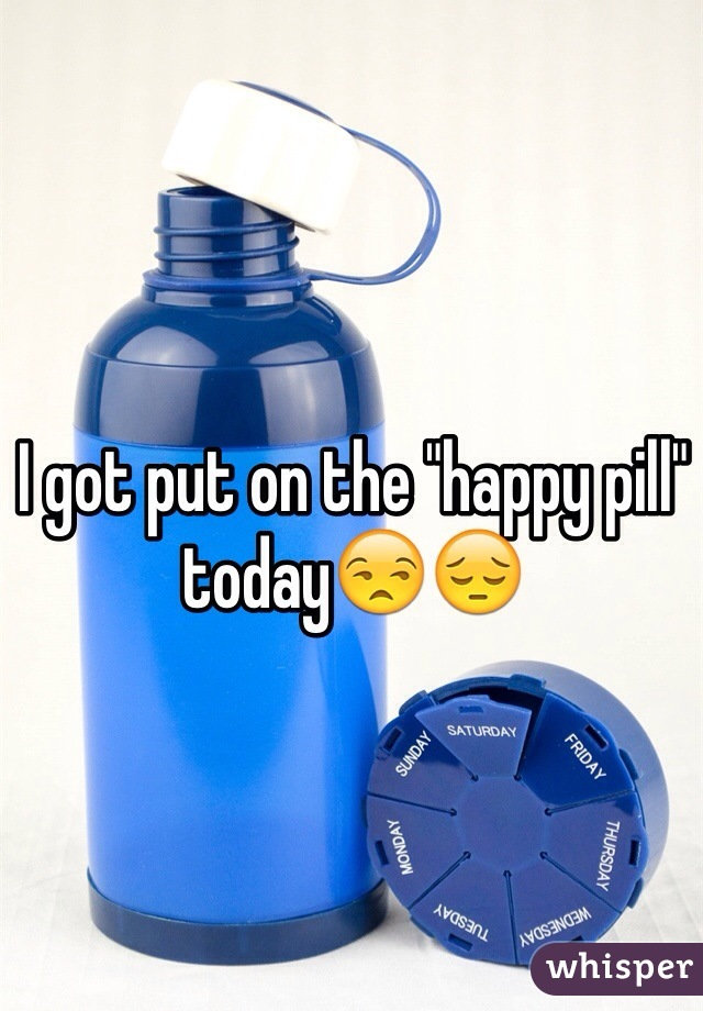 """I got put on the """"happy pill"""" today😒😔"""