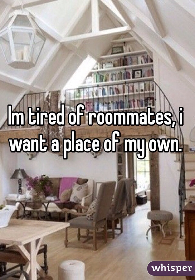 Im tired of roommates, i want a place of my own.