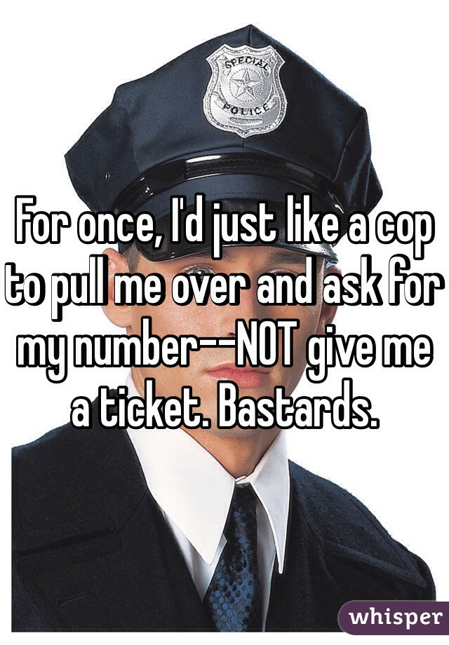 For once, I'd just like a cop to pull me over and ask for my number--NOT give me a ticket. Bastards.