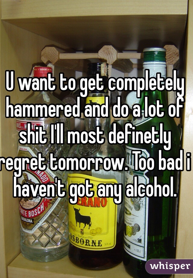 U want to get completely hammered and do a lot of shit I'll most definetly regret tomorrow. Too bad i haven't got any alcohol.