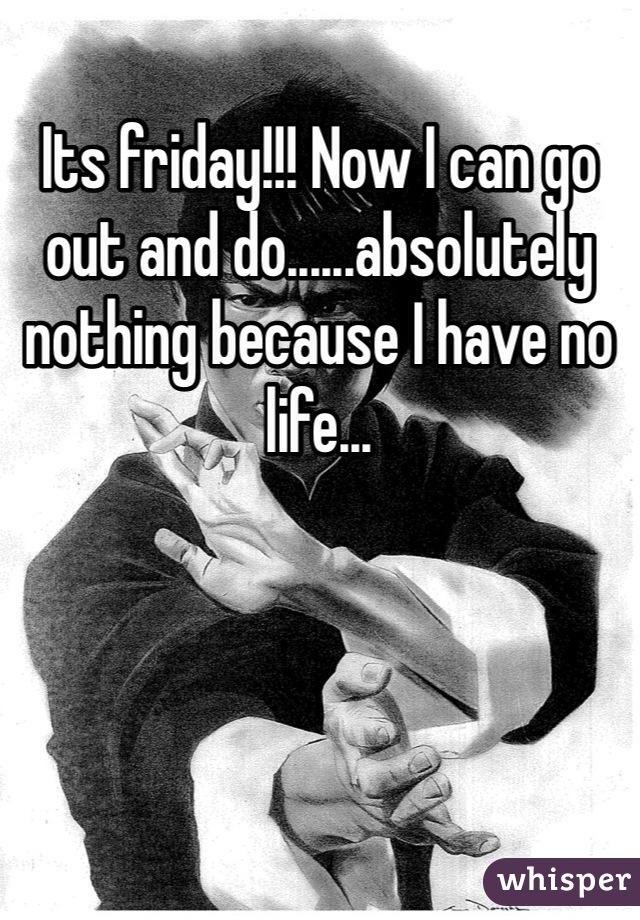 Its friday!!! Now I can go out and do......absolutely nothing because I have no life...