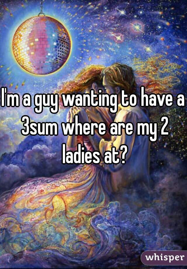 I'm a guy wanting to have a 3sum where are my 2 ladies at?