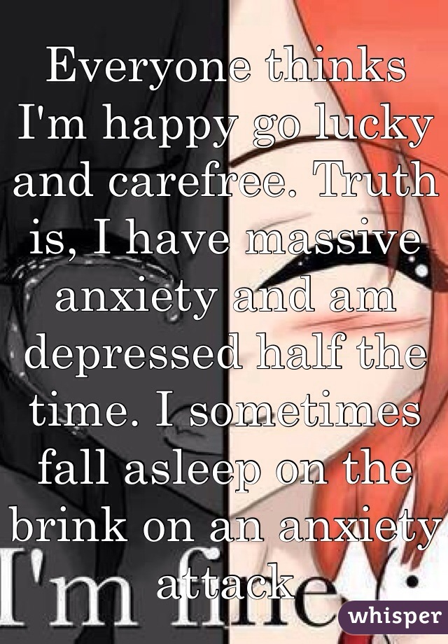 Everyone thinks I'm happy go lucky and carefree. Truth is, I have massive anxiety and am depressed half the time. I sometimes fall asleep on the brink on an anxiety attack