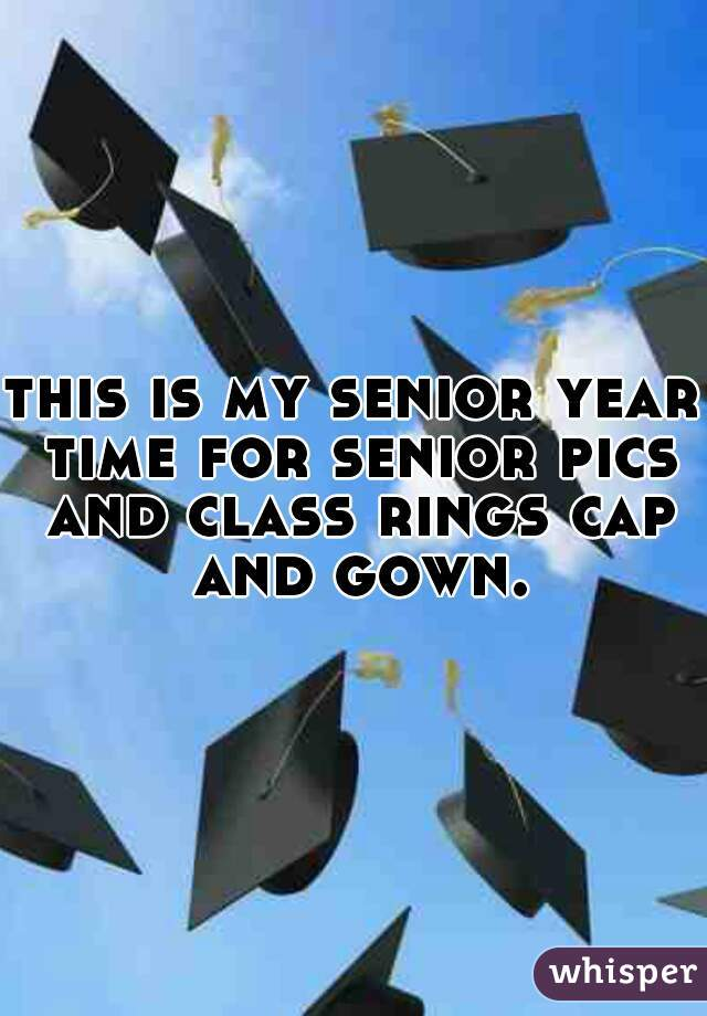 this is my senior year time for senior pics and class rings cap and gown.