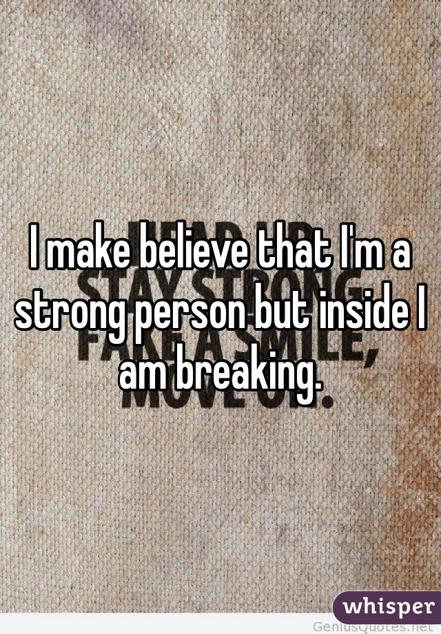 I make believe that I'm a strong person but inside I am breaking.