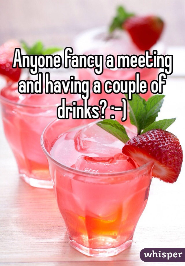 Anyone fancy a meeting and having a couple of drinks? :-)