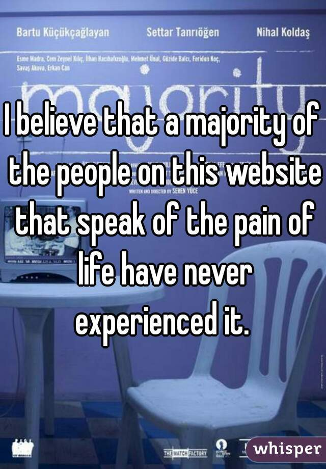 I believe that a majority of the people on this website that speak of the pain of life have never experienced it.