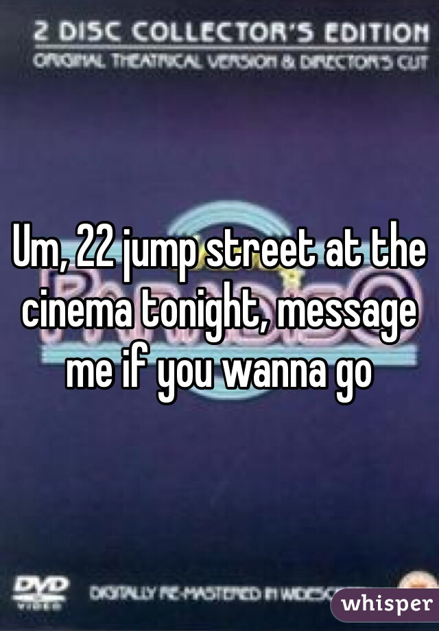 Um, 22 jump street at the cinema tonight, message me if you wanna go