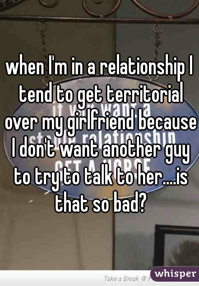 when I'm in a relationship I tend to get territorial over my girlfriend because I don't want another guy to try to talk to her....is that so bad?