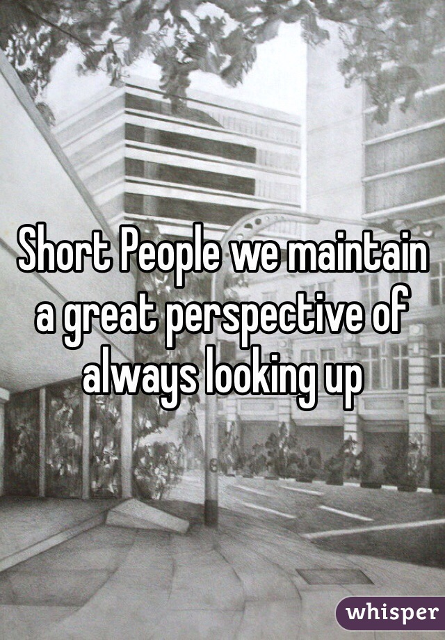 Short People we maintain a great perspective of always looking up