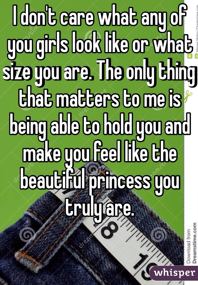 I don't care what any of you girls look like or what size you are. The only thing that matters to me is being able to hold you and make you feel like the beautiful princess you truly are.