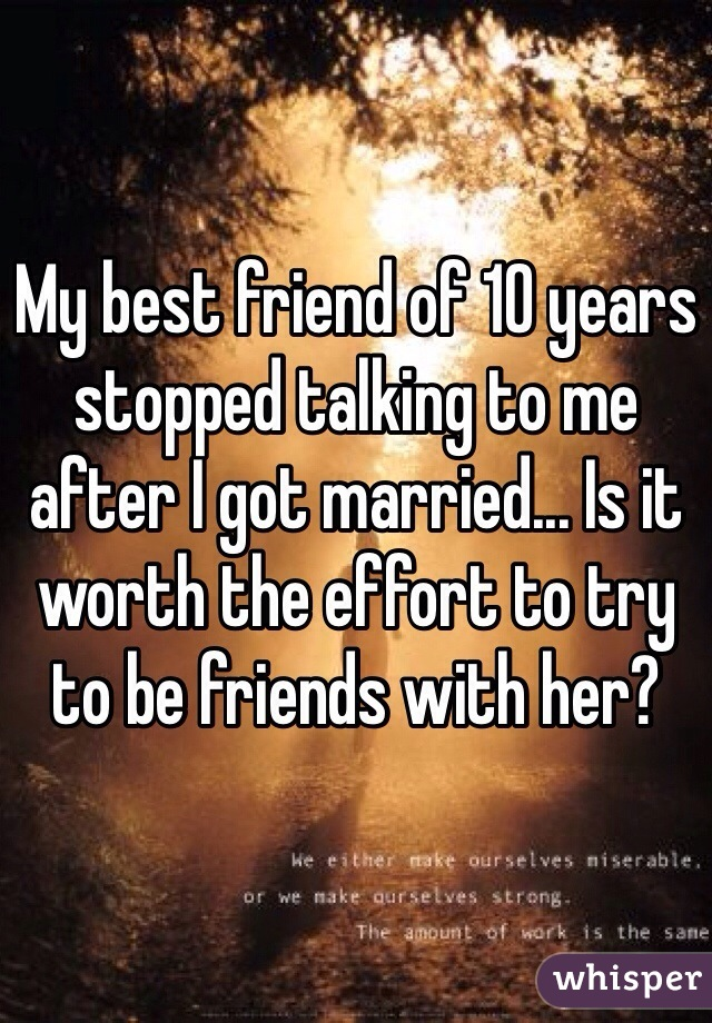My best friend of 10 years stopped talking to me after I got married... Is it worth the effort to try to be friends with her?