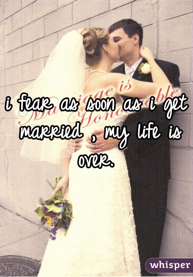 i fear as soon as i get married , my life is over.