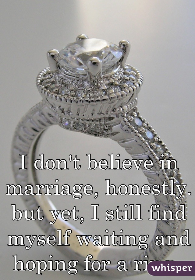 I don't believe in marriage, honestly. but yet, I still find myself waiting and hoping for a ring..