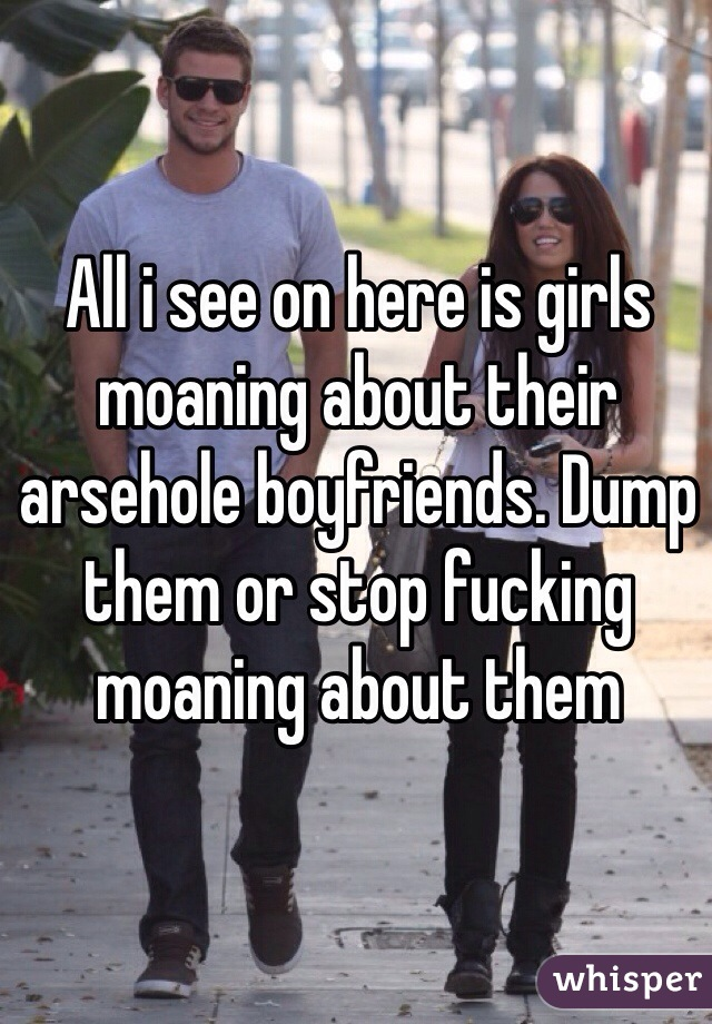 All i see on here is girls moaning about their arsehole boyfriends. Dump them or stop fucking moaning about them