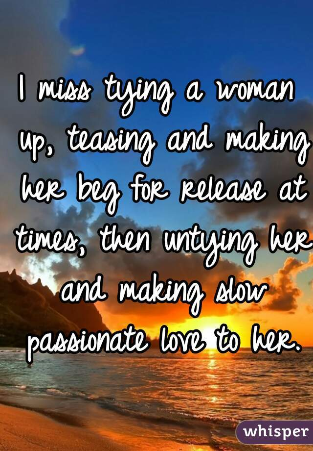 I miss tying a woman up, teasing and making her beg for release at times, then untying her and making slow passionate love to her.