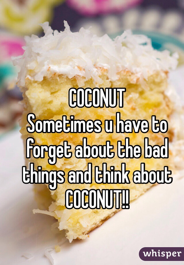 COCONUT Sometimes u have to forget about the bad things and think about COCONUT!!