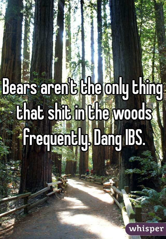 Bears aren't the only thing that shit in the woods frequently. Dang IBS.