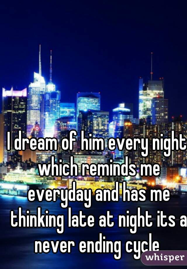I dream of him every night which reminds me everyday and has me thinking late at night its a never ending cycle