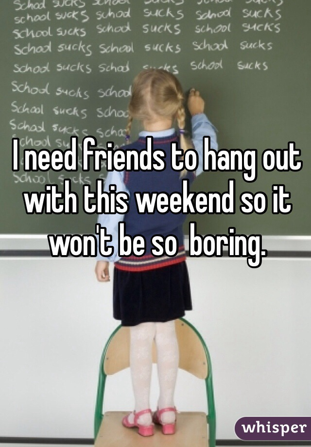 I need friends to hang out with this weekend so it won't be so  boring.
