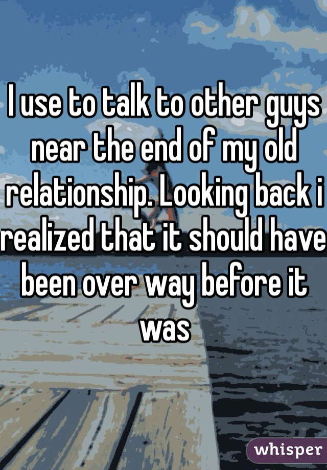 I use to talk to other guys near the end of my old relationship. Looking back i realized that it should have been over way before it was
