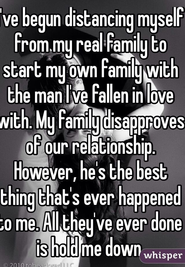 I've begun distancing myself from my real family to start my own family with the man I've fallen in love with. My family disapproves of our relationship. However, he's the best thing that's ever happened to me. All they've ever done is hold me down.