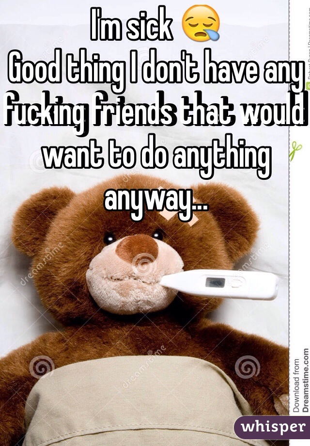 I'm sick 😪  Good thing I don't have any fucking friends that would want to do anything anyway...