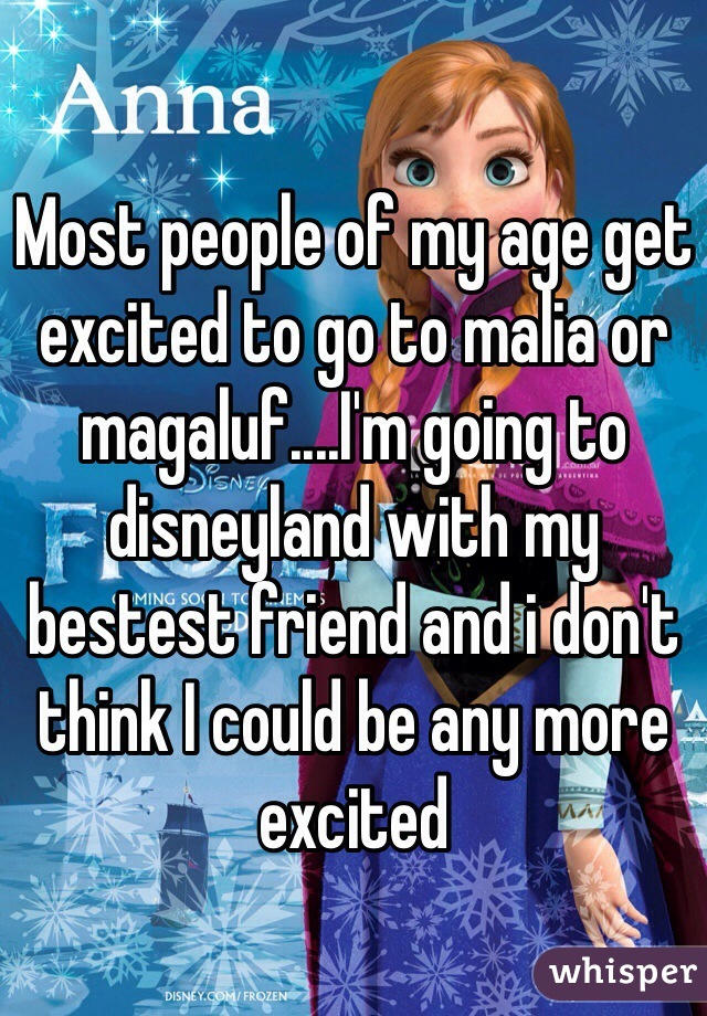 Most people of my age get excited to go to malia or magaluf....I'm going to disneyland with my bestest friend and i don't think I could be any more excited