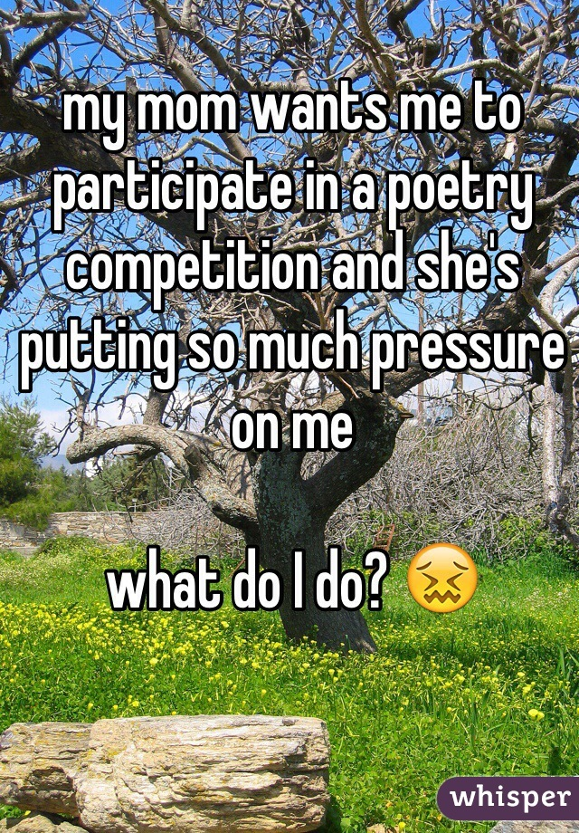 my mom wants me to participate in a poetry competition and she's putting so much pressure on me  what do I do? 😖