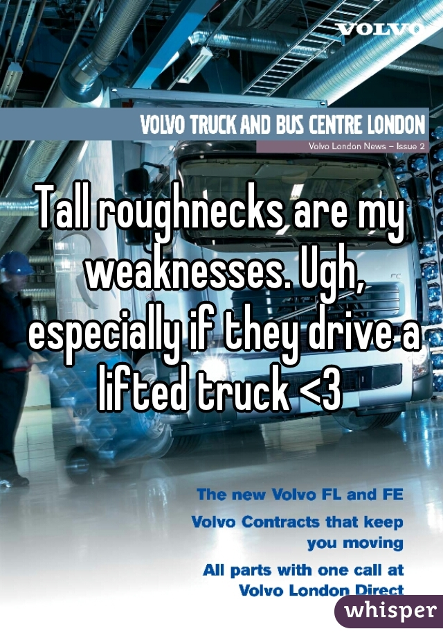 Tall roughnecks are my weaknesses. Ugh, especially if they drive a lifted truck <3