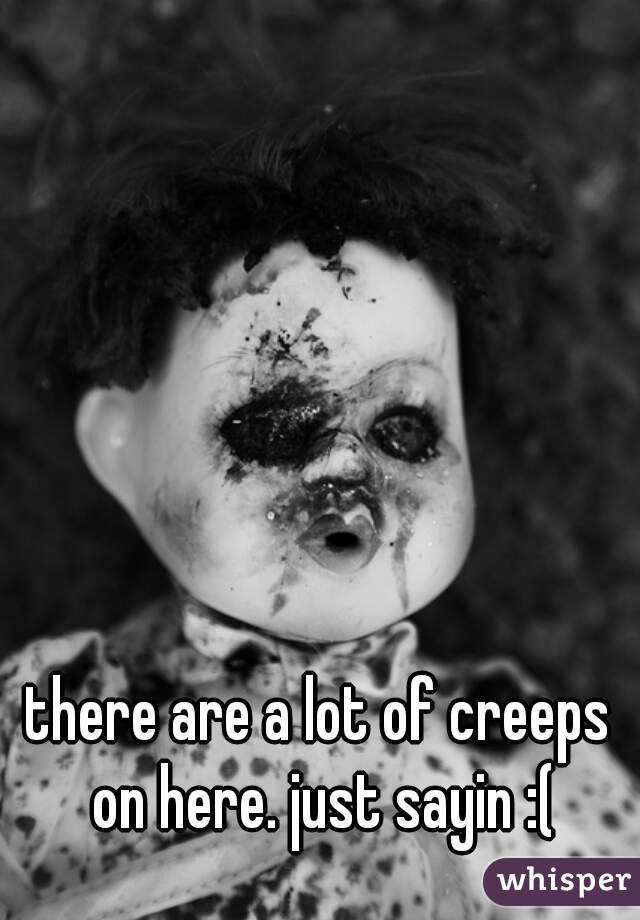 there are a lot of creeps on here. just sayin :(