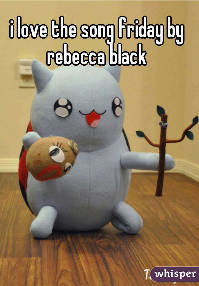 i love the song friday by rebecca black