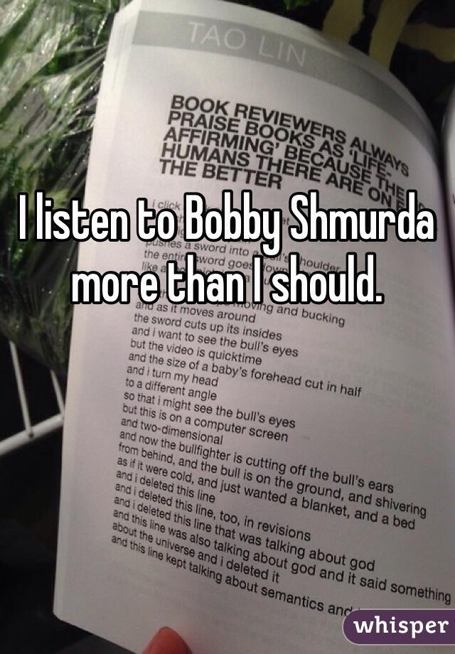 I listen to Bobby Shmurda more than I should.