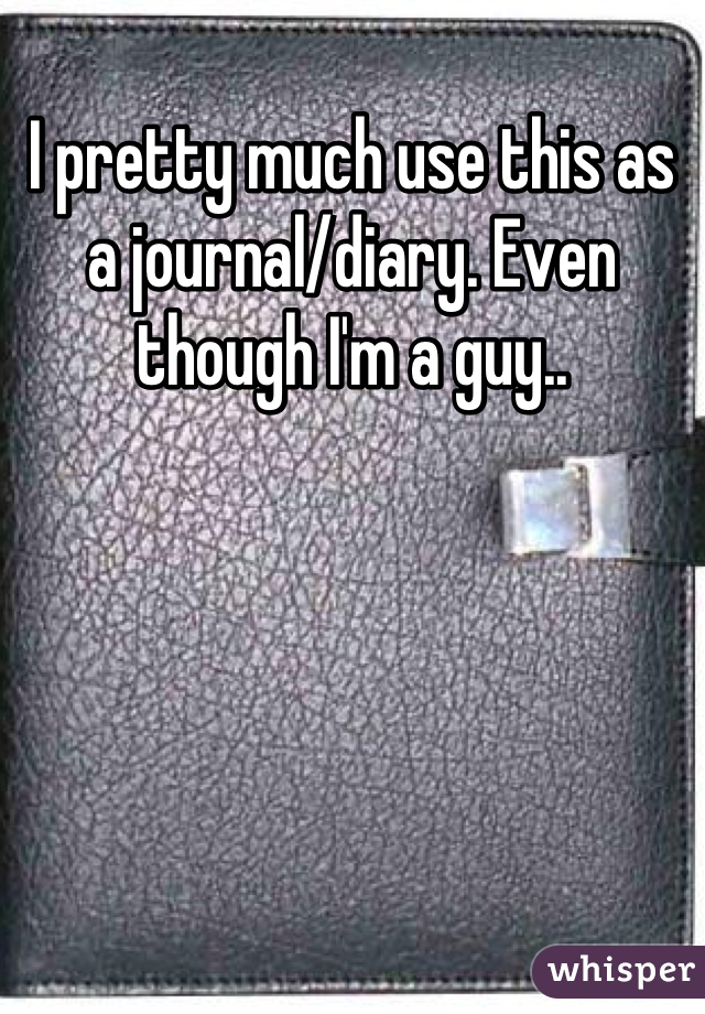 I pretty much use this as a journal/diary. Even though I'm a guy..