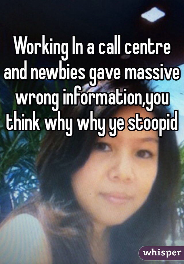 Working In a call centre and newbies gave massive wrong information,you think why why ye stoopid