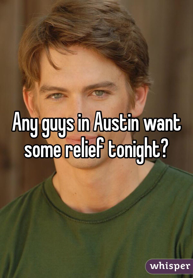 Any guys in Austin want some relief tonight?