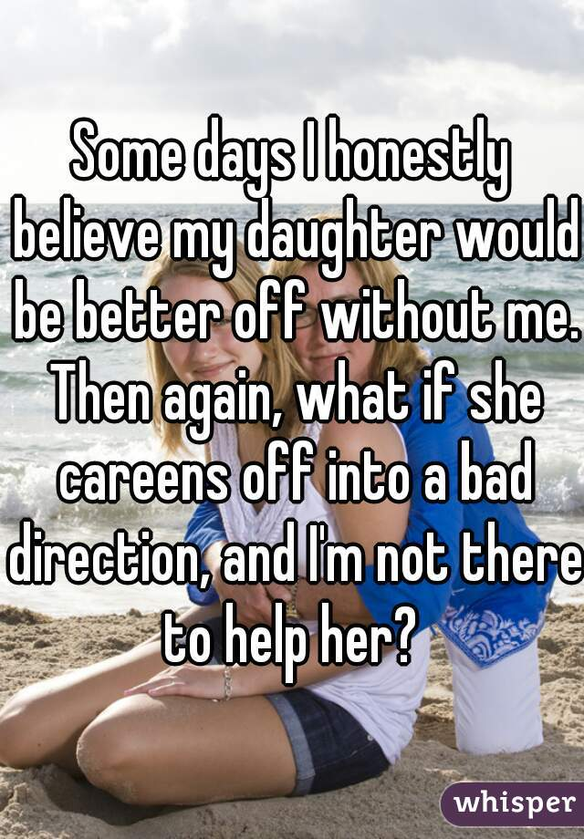 Some days I honestly believe my daughter would be better off without me. Then again, what if she careens off into a bad direction, and I'm not there to help her?