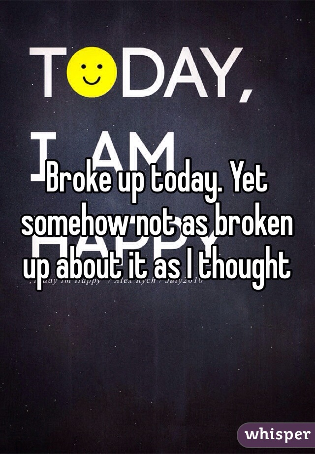 Broke up today. Yet somehow not as broken up about it as I thought