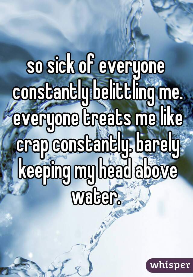 so sick of everyone constantly belittling me. everyone treats me like crap constantly. barely keeping my head above water.
