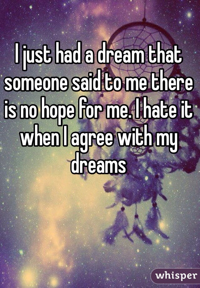 I just had a dream that someone said to me there is no hope for me. I hate it when I agree with my dreams