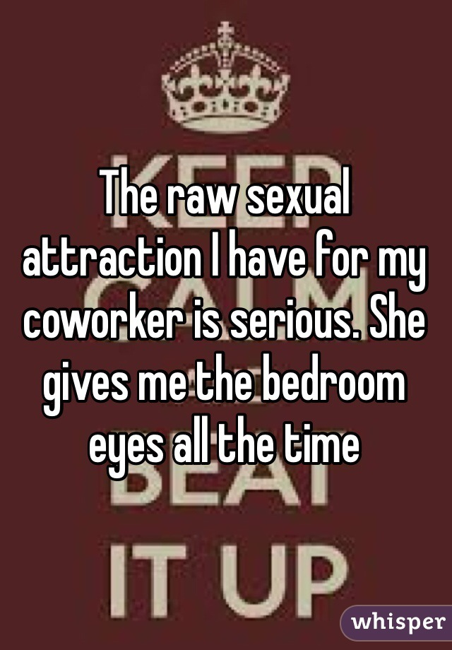 The raw sexual attraction I have for my coworker is serious. She gives me the bedroom eyes all the time