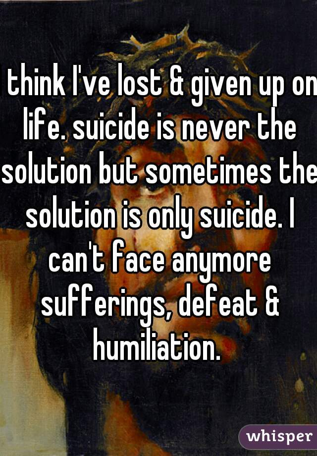 I think I've lost & given up on life. suicide is never the solution but sometimes the solution is only suicide. I can't face anymore sufferings, defeat & humiliation.