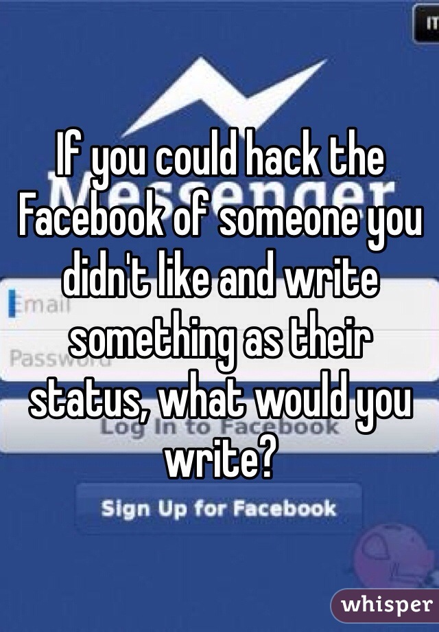If you could hack the Facebook of someone you didn't like and write something as their status, what would you write?