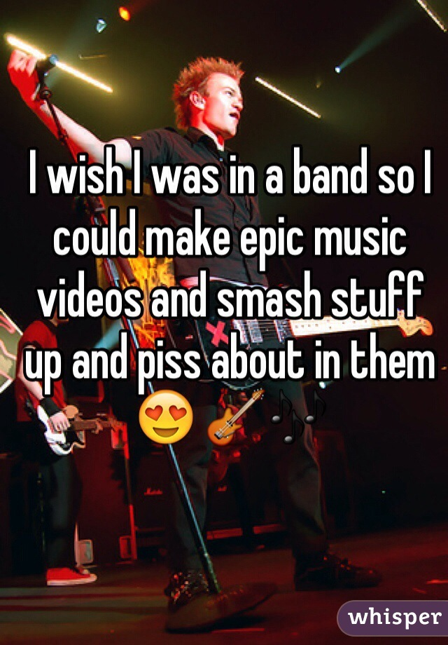 I wish I was in a band so I could make epic music videos and smash stuff up and piss about in them 😍 🎸🎶