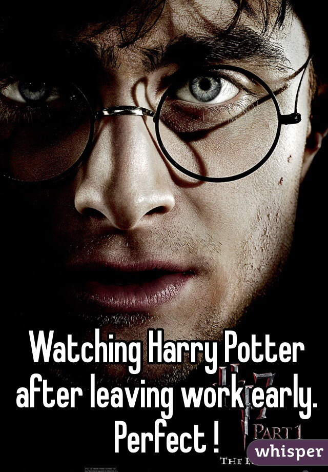 Watching Harry Potter after leaving work early. Perfect !