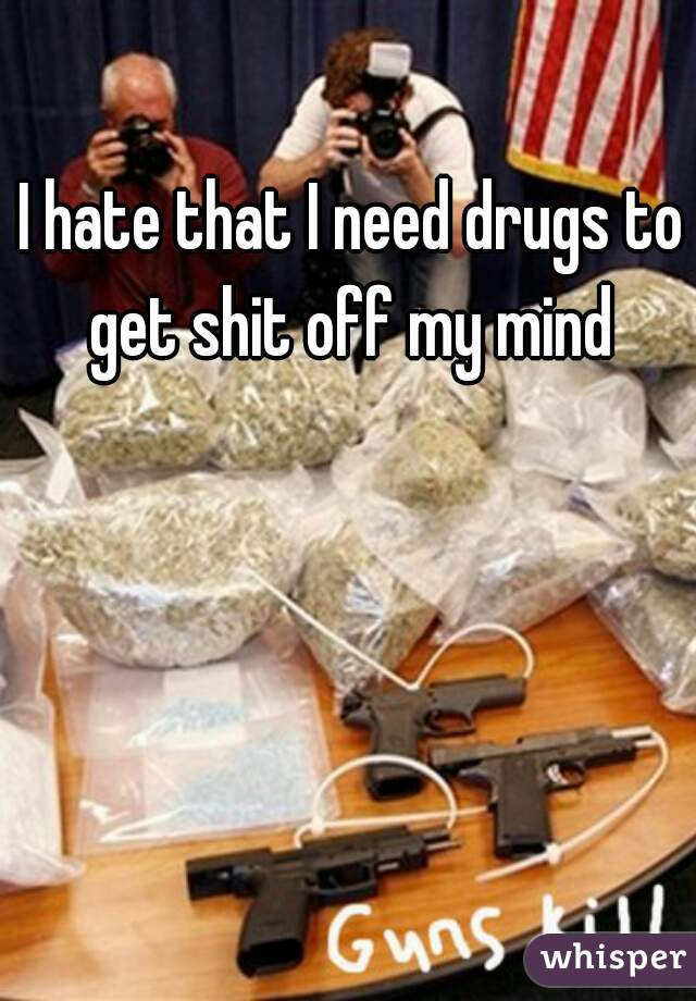 I hate that I need drugs to get shit off my mind