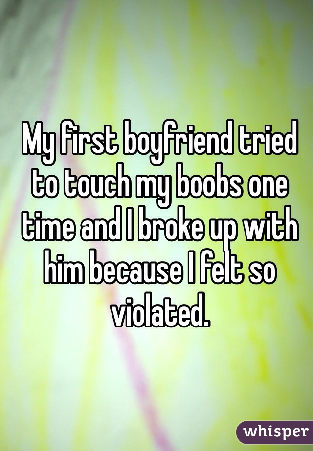 My first boyfriend tried to touch my boobs one time and I broke up with him because I felt so violated.